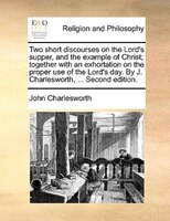 Two Short Discourses On The Lord's Supper, And The Example Of Christ; Together With An Exhortation On The Proper Use Of - John Charlesworth