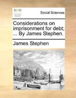Considerations On Imprisonment For Debt; ... By James Stephen. - James Stephen