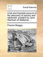 A Full And Impartial Account Of The Discovery Of Sorcery And Witchcraft, Practis'd By Jane Wenham Of Walkerne ... - Francis Bragge