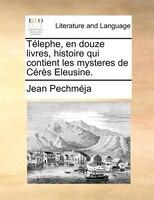 Télephe, En Douze Livres, Histoire Qui Contient Les Mysteres De Cérès Eleusine. - Jean Pechméja