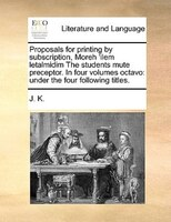 Proposals For Printing By Subscription, Moreh 'ilem Letalmidim The Students Mute Preceptor. In Four Volumes Octavo: Under - J. K.