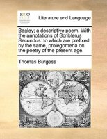 Bagley; A Descriptive Poem. With The Annotations Of Scriblerus Secundus: To Which Are Prefixed, By The Same, Prolegomena On The Po - Thomas Burgess