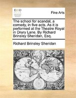 The School For Scandal, A Comedy, In Five Acts. As It Is Performed At The Theatre Royal In Drury Lane. By Richard Brinsley Sherida - Richard Brinsley Sheridan
