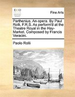 Parthenius. An Opera. By Paul Rolli, F.r.s. As Perform'd At The Theatre Royal In The Hay-market. Composed By Francis - Paolo Rolli