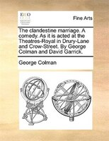 The Clandestine Marriage. A Comedy. As It Is Acted At The Theatres-royal In Drury-lane And Crow-street. By George Colman And David - George Colman