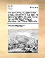 The Bank Note, Or, Lessons For Ladies, A Comedy, In Five Acts. As Performed At The Theatre-royal, Covent-garden. Partly An Alterat - William Macready
