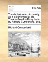 The Choleric Man. A Comedy. As It Is Performed At The Theatre-royal In Drury Lane. By Richard Cumberland, Esq. - Richard Cumberland