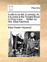 A Wife To Be Lett. A Comedy. As It Is Acted At The Theatre-royal In Drury-lane, ... Written By Mrs. Eliza Haywood. - Eliza Fowler Haywood