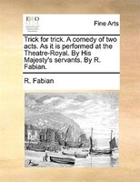 Trick For Trick. A Comedy Of Two Acts. As It Is Performed At The Theatre-royal. By His Majesty's Servants. By R. Fabian. - R. Fabian