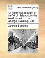 An Historical Account Of The Virgin Islands, In The West Indies. ... By George Suckling, Esq.