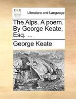The Alps. A Poem. By George Keate, Esq. ... - George Keate