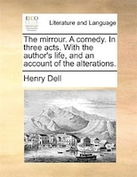 The Mirrour. A Comedy. In Three Acts. With The Author's Life, And An Account Of The Alterations. - Henry Dell