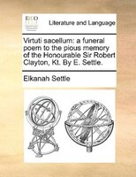 Virtuti Sacellum: A Funeral Poem To The Pious Memory Of The Honourable Sir Robert Clayton, Kt. By E. Settle. - Elkanah Settle