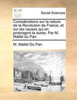 Considérations Sur La Nature De La Revolution De France, Et Sur Les Causes Qui En Prolongent La Durée. Par M. Mallet Du - M. Mallet Du Pan