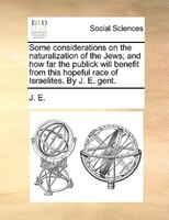 Some Considerations On The Naturalization Of The Jews; And How Far The Publick Will Benefit From This Hopeful Race Of Israelites. - J. E.