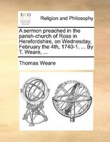 A Sermon Preached In The Parish-church Of Ross In Herefordshire, On Wednesday, February The 4th, 1740-1. ... By T. Weare, ... - Thomas Weare