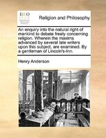 An Enquiry Into The Natural Right Of Mankind To Debate Freely Concerning Religion. Wherein The Maxims Advanced By Several Late Wri - Henry Anderson