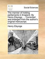 The Manner Of Holding Parliaments In England. By Henry Elsynge, ... Corrected And Enlarged From The Author's Original - Henry Elsynge