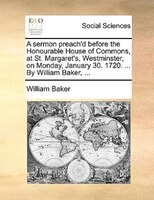 A Sermon Preach'd Before The Honourable House Of Commons, At St. Margaret's, Westminster, On Monday, January 30. - William Baker