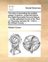The Duty Of Promoting The Publick Peace. A Sermon, Preached Before The Right Honorable The Lord Mayor, ... In The Cathedral Church - William Crowe