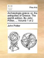 Archologia Grca: Or, the Antiquities of Greece. the Eighth Edition. by John Potter, ... Volume 1 of 2