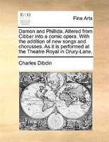 Damon And Phillida. Altered From Cibber Into A Comic Opera. With The Addition Of New Songs And Chorusses. As It Is Performed At Th - Charles Dibdin
