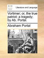 Vortimer; Or, The True Patriot: A Tragedy; By Ab. Portal. - Abraham Portal