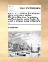 A Short Account Of The First Settlement Of The Provinces Of Virginia, Maryland, New-york, New-jersey, And Pensylvania, By The Engl - Fayrer Hall