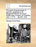 The Good Of Government. A Sermon, Preached In St. Margaret-patton's Church In Rude-lane, London, On Tuesday, July 7, - George Cummings