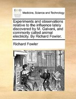Experiments And Observations Relative To The Influence Lately Discovered By M. Galvani, And Commonly Called Animal Electricity. By - Richard Fowler