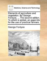 Elements Of Agriculture And Vegetation. By George Fordyce, ... The Second Edition. To Which Is Added, An Appendix For The Use Of P - George Fordyce