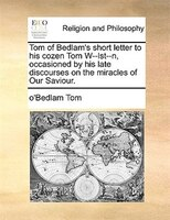 Tom Of Bedlam's Short Letter To His Cozen Tom W--lst--n, Occasioned By His Late Discourses On The Miracles Of Our - O'bedlam Tom