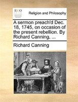 A Sermon Preach'd Dec. 18, 1745, On Occasion Of The Present Rebellion. By Richard Canning, ... - Richard Canning