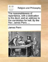 The Reasonableness Of Repentance, With A Dedication To The Devil, And An Address To The Candidates For Hell. By The Rev. James Pen - James Penn