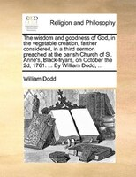 The Wisdom And Goodness Of God, In The Vegetable Creation, Farther Considered, In A Third Sermon Preached At The Parish Church Of - William Dodd