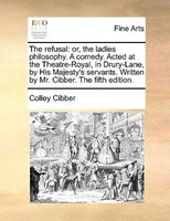 The Refusal: Or, The Ladies Philosophy. A Comedy. Acted At The Theatre-royal, In Drury-lane, By His Majesty's Se - Colley Cibber