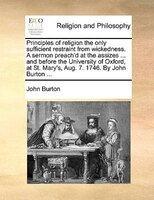 Principles Of Religion The Only Sufficient Restraint From Wickedness. A Sermon Preach'd At The Assizes ... And Before The - John Burton