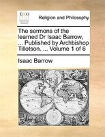 The Sermons Of The Learned Dr Isaac Barrow, ... Published By Archbishop Tillotson. ...  Volume 1 Of 6 - Isaac Barrow