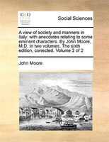 A View Of Society And Manners In Italy: With Anecdotes Relating To Some Eminent Characters. By John Moore, M.d. In Two Volumes. Th - John Moore