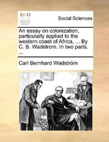 An Essay On Colonization, Particularly Applied To The Western Coast Of Africa, ... By C. B. Wadstrom. In Two Parts. ... - Carl Bernhard Wadström