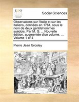 Observations Sur L'italie Et Sur Les Italiens, Données En 1764, Sous Le Nom De Deux Gentilshommes Suédois. Par - Pierre Jean Grosley
