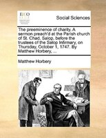 The Preeminence Of Charity. A Sermon Preach'd At The Parish Church Of St. Chad, Salop, Before The Trustees Of The Salop - Matthew Horbery