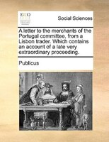 A Letter To The Merchants Of The Portugal Committee, From A Lisbon Trader. Which Contains An Account Of A Late Very Extraordinary - Publicus
