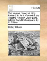 The Tragical History Of King Richard Iii. As It Is Acted At The Theatre-royal In Drury-lane. Altered From Shakespeare, By C. Cibbe