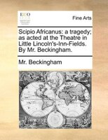 Scipio Africanus: A Tragedy; As Acted At The Theatre In Little Lincoln's-inn-fields. By Mr. Beckingham. - Mr. Beckingham