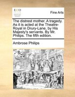 The Distrest Mother. A Tragedy. As It Is Acted At The Theatre-royal In Drury-lane, By His Majesty's Servants. By Mr. - Ambrose Philips