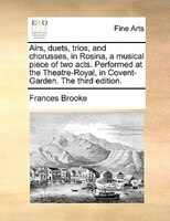Airs, Duets, Trios, And Chorusses, In Rosina, A Musical Piece Of Two Acts. Performed At The Theatre-royal, In Covent-garden. The T - Frances Brooke