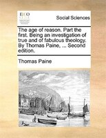 The Age Of Reason. Part The First. Being An Investigation Of True And Of Fabulous Theology. By Thomas Paine, ... Second Edition. - Thomas Paine
