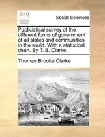Publicistical Survey Of The Different Forms Of Government Of All States And Communities In The World. With A Statistical Chart. By - Thomas Brooke Clarke