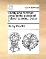 Liberty And Common-sense To The People Of Ireland, Greeting. Letter Iii. - Henry Brooke